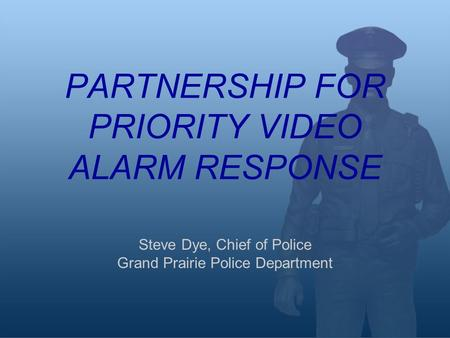 PARTNERSHIP FOR PRIORITY VIDEO ALARM RESPONSE Steve Dye, Chief of Police Grand Prairie Police Department.