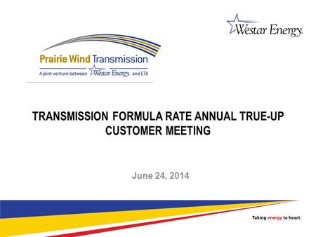 1 TRANSMISSION FORMULA RATE ANNUAL TRUE-UP CUSTOMER MEETING June 24, 2014.