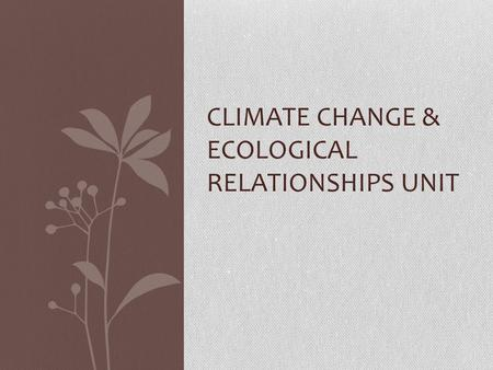 CLIMATE CHANGE & ECOLOGICAL RELATIONSHIPS UNIT. Climate Change: Evidence & Choices What questions do you have about the climate change report? What are.