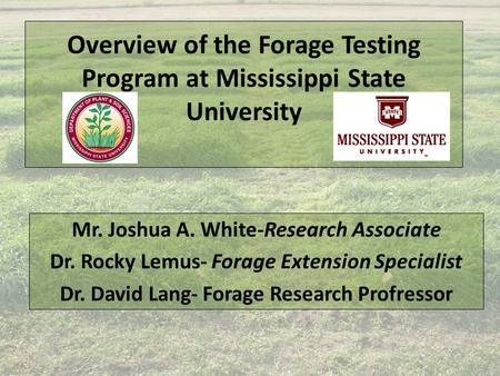 Overview of the Forage Testing Program at Mississippi State University Mr. Joshua A. White-Research Associate Dr. Rocky Lemus- Forage Extension Specialist.