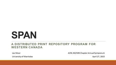 SPAN A DISTRIBUTED PRINT REPOSITORY PROGRAM FOR WESTERN CANADA Les MoorACRL ND/MB Chapter Annual Symposium University of ManitobaApril 27, 2015.