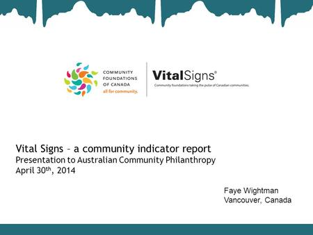 Vital Signs – a community indicator report Presentation to Australian Community Philanthropy April 30 th, 2014 Faye Wightman Vancouver, Canada.