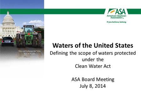 Waters of the United States Defining the scope of waters protected under the Clean Water Act ASA Board Meeting July 8, 2014.