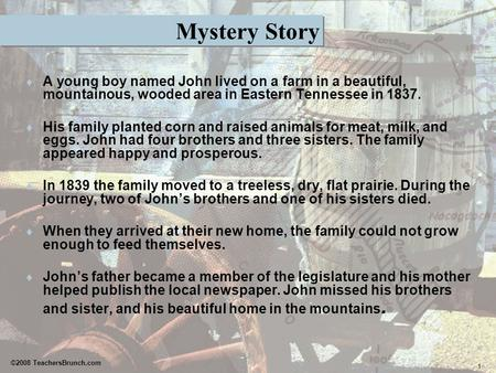 1 ©2008 TeachersBrunch.com Mystery Story  A young boy named John lived on a farm in a beautiful, mountainous, wooded area in Eastern Tennessee in 1837.