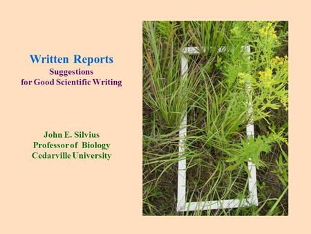 Written Reports Suggestions for Good Scientific Writing John E. Silvius Professor of Biology Cedarville University.