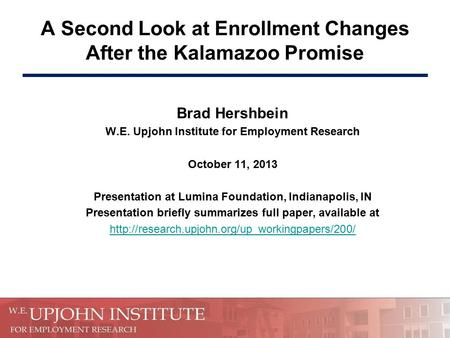 A Second Look at Enrollment Changes After the Kalamazoo Promise Brad Hershbein W.E. Upjohn Institute for Employment Research October 11, 2013 Presentation.