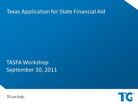 TASFA Workshop September 30, 2011 Texas Application for State Financial Aid.