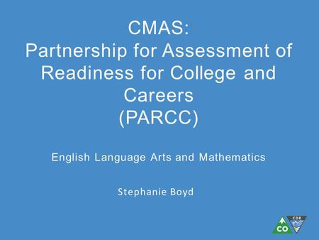 Stephanie Boyd CMAS: Partnership for Assessment of Readiness for College and Careers (PARCC) English Language Arts and Mathematics.