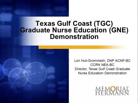 Texas Gulf Coast (TGC) Graduate Nurse Education (GNE) Demonstration Lori Hull-Grommesh, DNP ACNP-BC CCRN NEA-BC Director, Texas Gulf Coast Graduate Nurse.