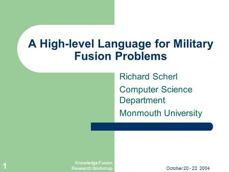 Knowledge Fusion Research WorkshopOctober 20 - 22 2004 1 A High-level Language for Military Fusion Problems Richard Scherl Computer Science Department.