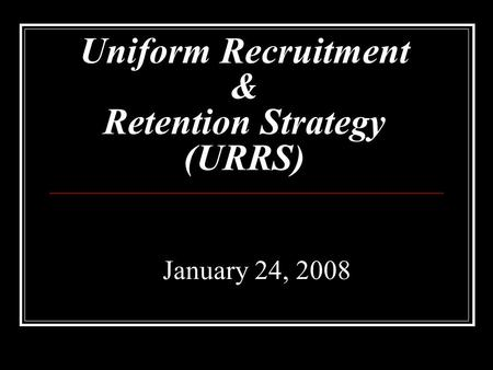 Uniform Recruitment & Retention Strategy (URRS) January 24, 2008.