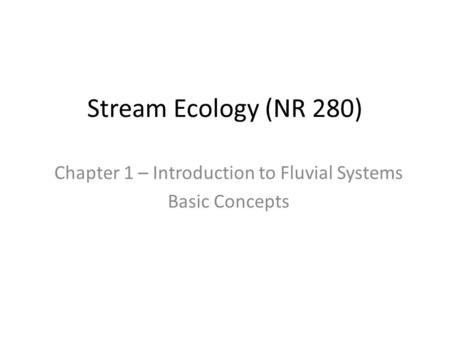 Stream Ecology (NR 280) Chapter 1 – Introduction to Fluvial Systems Basic Concepts.
