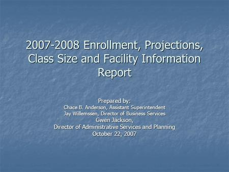2007-2008 Enrollment, Projections, Class Size and Facility Information Report Prepared by: Chace B. Anderson, Assistant Superintendent Jay Willemssen,