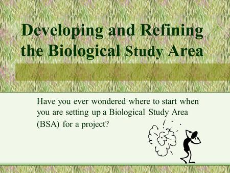 Developing and Refining the Biological Study Area Have you ever wondered where to start when you are setting up a Biological Study Area (BSA) for a project?
