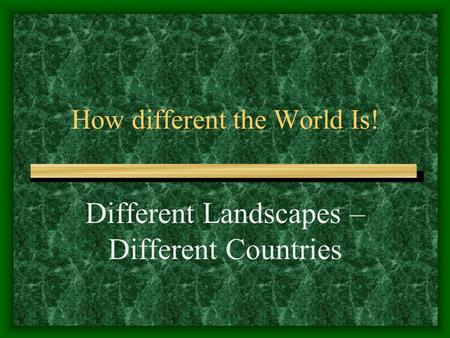 How different the World Is! Different Landscapes – Different Countries.