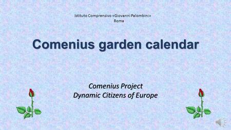 Comenius garden calendar Comenius Project Dynamic Citizens of Europe Istituto Comprensivo «Giovanni Palombini» Roma.