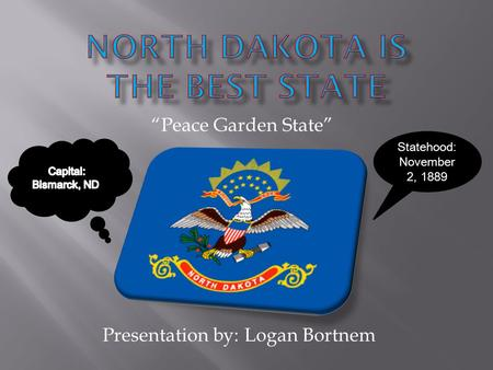 "Presentation by: Logan Bortnem ""Peace Garden State"" Statehood: November 2, 1889."
