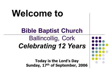 Welcome to Bible Baptist Church Ballincollig, Cork Celebrating 12 Years Today is the Lord's Day Sunday, 17 th of September, 2006.