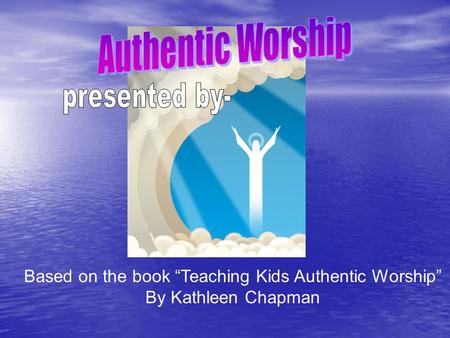 "Based on the book ""Teaching Kids Authentic Worship"""