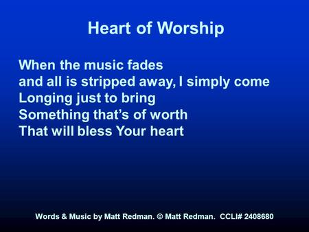 Heart of Worship When the music fades and all is stripped away, I simply come Longing just to bring Something that's of worth That will bless Your heart.