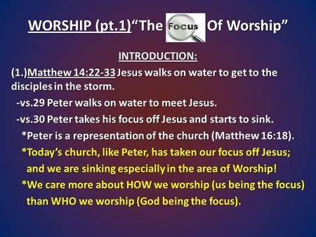 "WORSHIP (pt.1)""The Focus Of Worship"" INTRODUCTION: (1.)Matthew 14:22-33 Jesus walks on water to get to the disciples in the storm. -vs.29 Peter walks on."