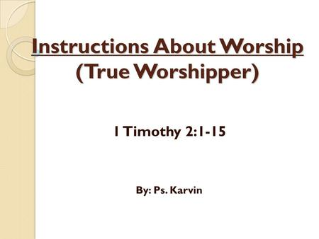 Instructions About Worship (True Worshipper) 1 Timothy 2:1-15 By: Ps. Karvin.