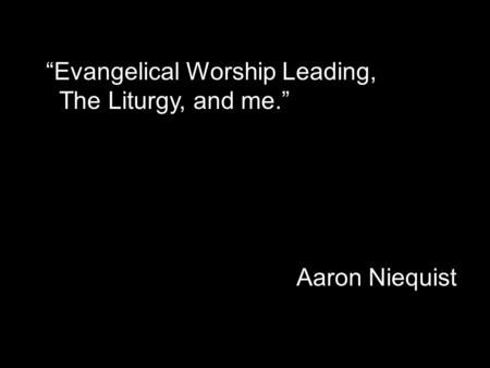 """Evangelical Worship Leading, The Liturgy, and me."" Aaron Niequist."