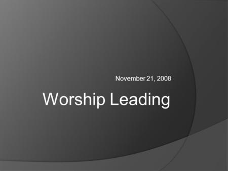 November 21, 2008 Worship Leading. What Is A Leader?  Defined in the following as the person who chooses songs, sets practice, leads the congregation.