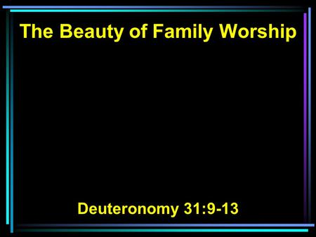 The Beauty of Family Worship Deuteronomy 31:9-13.