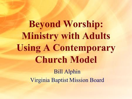 Beyond Worship: Ministry with Adults Using A Contemporary Church Model Bill Alphin Virginia Baptist Mission Board.