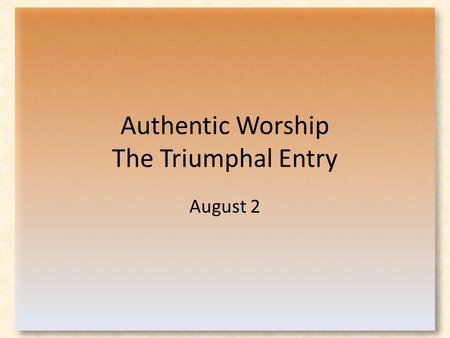 Authentic Worship The Triumphal Entry August 2. Think About It … How do people often react when they meet a celebrity? Why do we react that way?