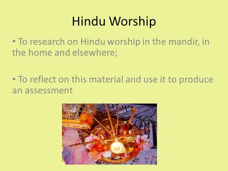 Hindu Worship To research on Hindu worship in the mandir, in the home and elsewhere; To reflect on this material and use it to produce an assessment.