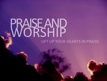 PRAISE AND WORSHIP LIFT UP YOUR HEARTS IN PRAISE.