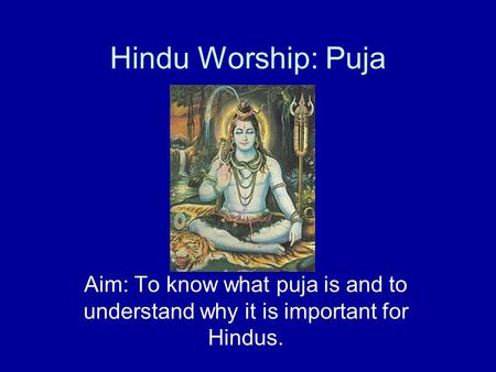 Hindu Worship: Puja Aim: To know what puja is and to understand why it is important for Hindus.