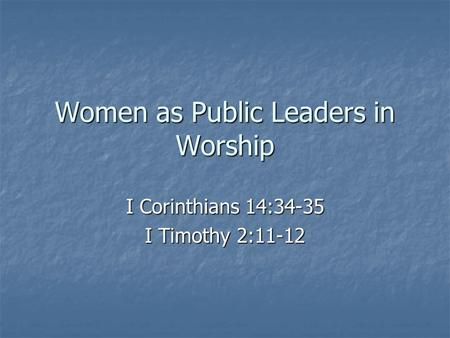 Women as Public Leaders in Worship I Corinthians 14:34-35 I Timothy 2:11-12.