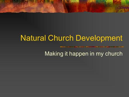 Natural Church Development Making it happen in my church.