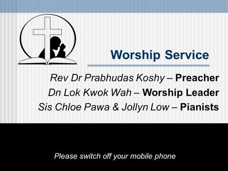 Worship Service Rev Dr Prabhudas Koshy – Preacher Dn Lok Kwok Wah – Worship Leader Sis Chloe Pawa & Jollyn Low – Pianists Please switch off your mobile.