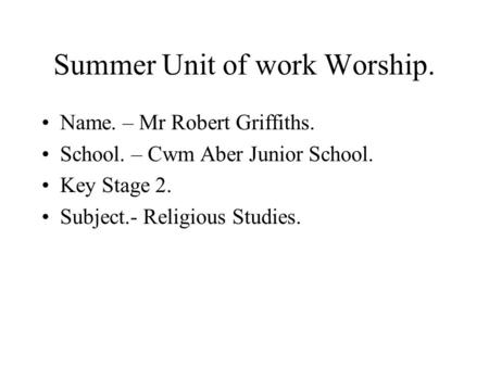 Summer Unit of work Worship. Name. – Mr Robert Griffiths. School. – Cwm Aber Junior School. Key Stage 2. Subject.- Religious Studies.