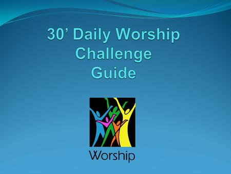 What you Need 30' set aside just for you and God to praise and worship Him. A Bible A hymn book/Worship songs collection A journal ( to jote down what.