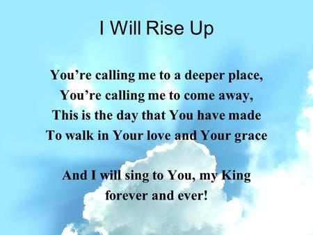 I Will Rise Up You're calling me to a deeper place, You're calling me to come away, This is the day that You have made To walk in Your love and Your grace.