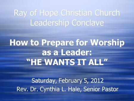 "Ray of Hope Christian Church Leadership Conclave How to Prepare for Worship as a Leader: ""HE WANTS IT ALL"" Saturday, February 5, 2012 Rev. Dr. Cynthia."