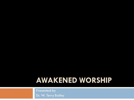 AWAKENED WORSHIP Presented by Dr. W. Terry Bailey.