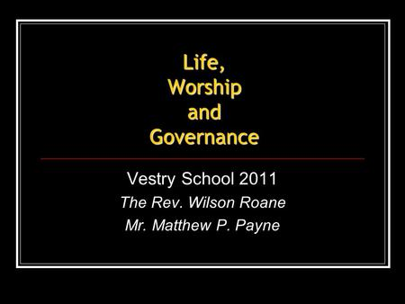 Life, Worship and Governance Vestry School 2011 The Rev. Wilson Roane Mr. Matthew P. Payne.