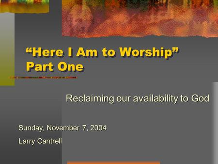 """Here I Am to Worship"" Part One Reclaiming our availability to God Sunday, November 7, 2004 Larry Cantrell."