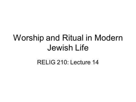 Worship and Ritual in Modern Jewish Life RELIG 210: Lecture 14.