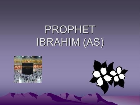 PROPHET IBRAHIM (AS).  Ibrahim (alayhis salam) was a great prophet. When he was young, he lived among people who refused to worship Allah. Instead they.
