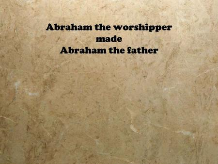 Abraham the worshipper made Abraham the father. How does Abraham's Worship Compare with Today's Definition of Worship?