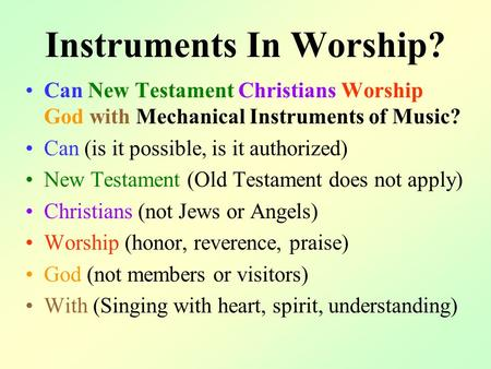 Instruments In Worship? Can New Testament Christians Worship God with Mechanical Instruments of Music? Can (is it possible, is it authorized) New Testament.