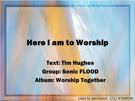 Here I am to Worship Text: Tim Hughes Group: Sonic FLOOD Album: Worship Together Used by permission, CCLI #1899094.