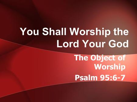 You Shall Worship the Lord Your God The Object of Worship Psalm 95:6-7.